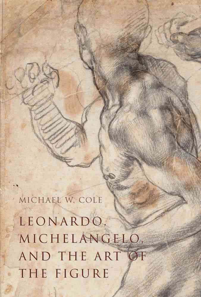 Leonardo, Michelangelo, and the Art of the Figure By Cole, Michael W.