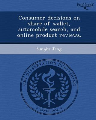 Proquest, Umi Dissertation Publishing Consumer Decisions on Share of Wallet, Automobile Search, and Online Product Reviews. by Jang, Sungha [Paperback] at Sears.com